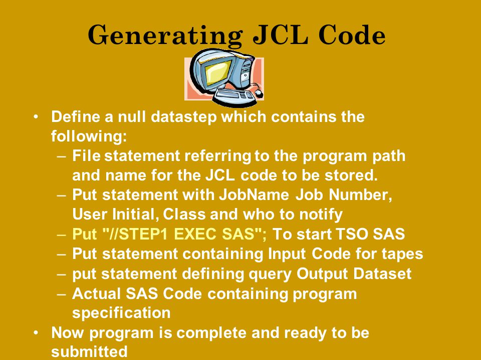 Generating JCL Code Define a null datastep which contains the following: –File statement referring to the program path and name for the JCL code to be stored.
