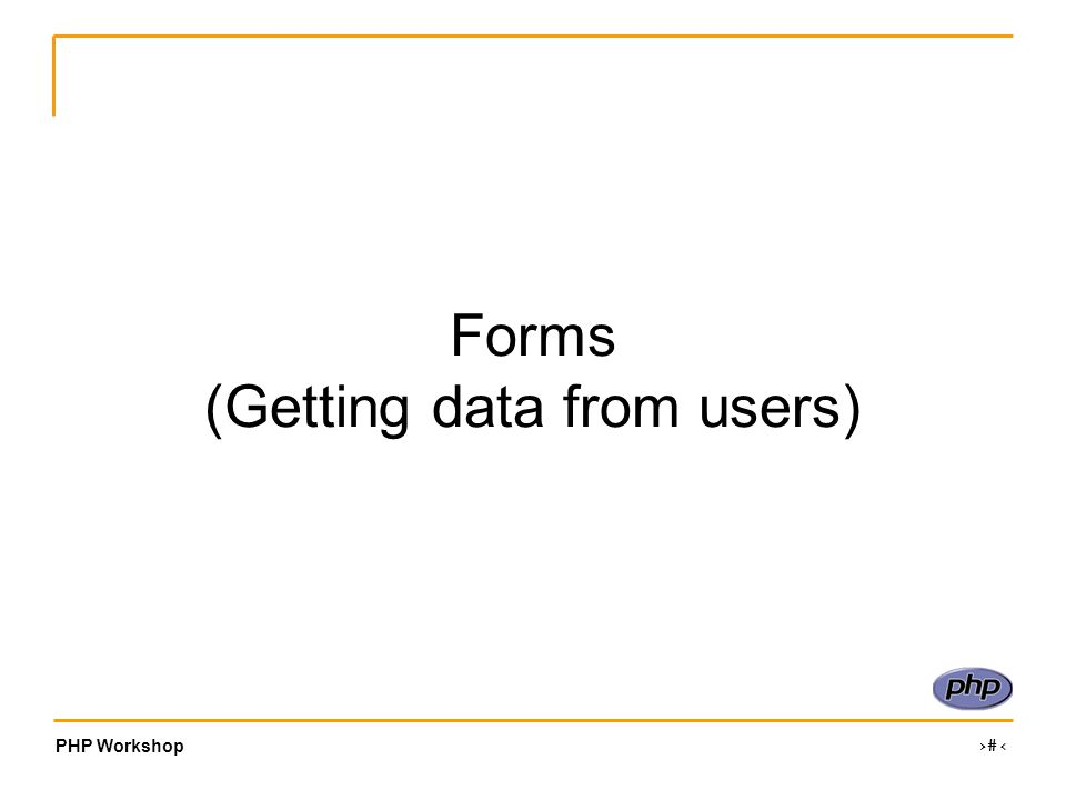 PHP Workshop ‹#› Forms (Getting data from users)