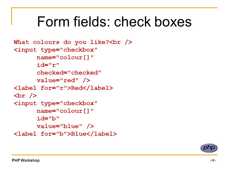 PHP Workshop ‹#› Form fields: check boxes What colours do you like.