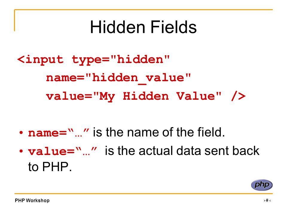 PHP Workshop ‹#› Hidden Fields <input type= hidden name= hidden_value value= My Hidden Value /> name= … is the name of the field.