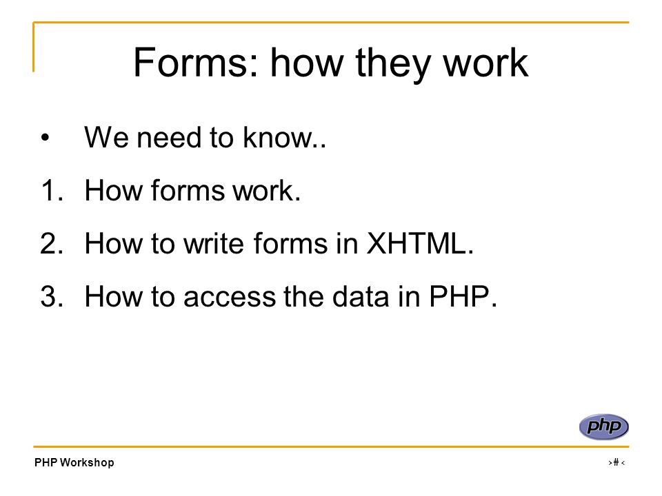 PHP Workshop ‹#› Forms: how they work We need to know..