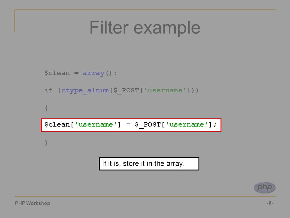 PHP Workshop ‹#› Filter example $clean = array(); if (ctype_alnum($_POST[ username ])) { $clean[ username ] = $_POST[ username ]; } $clean[ username ] = $_POST[ username ]; If it is, store it in the array.
