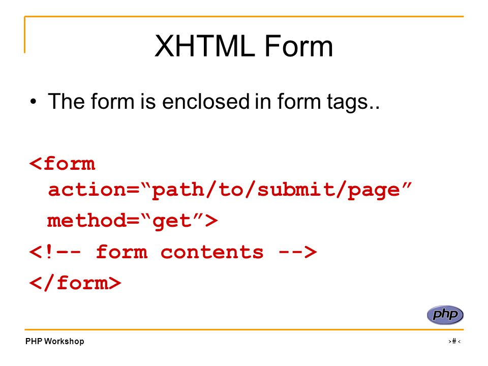 PHP Workshop ‹#› XHTML Form The form is enclosed in form tags..