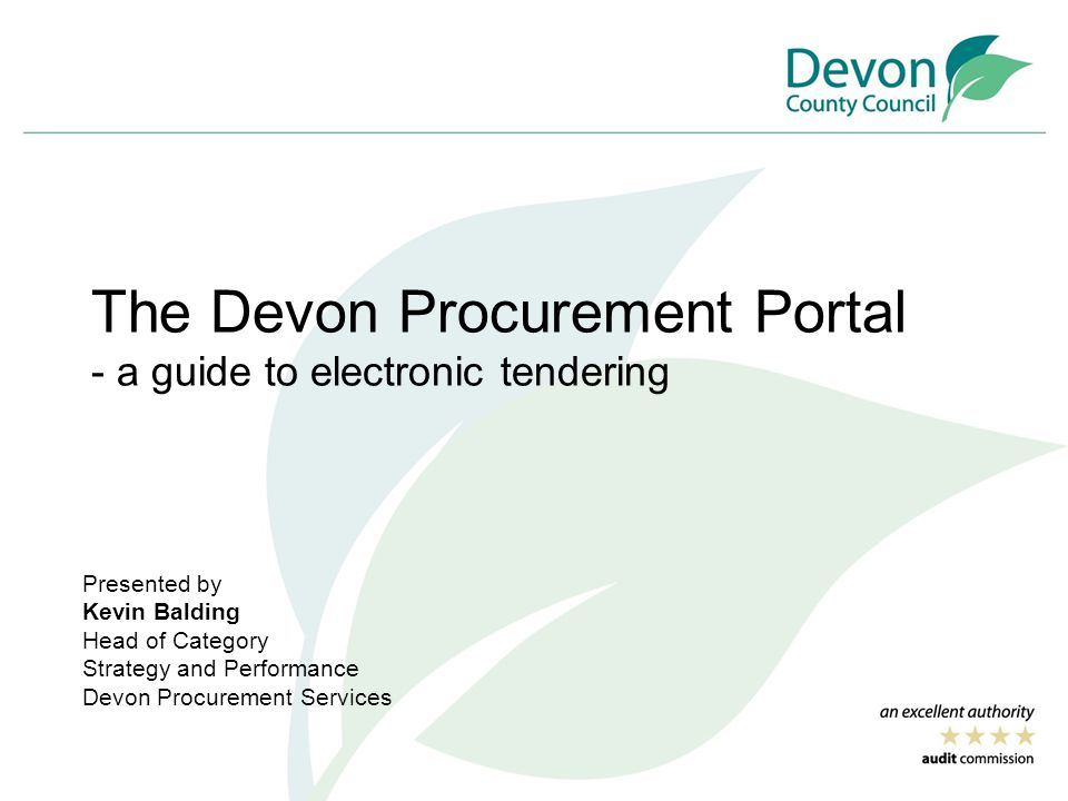 The Devon Procurement Portal - a guide to electronic tendering Presented by Kevin Balding Head of Category Strategy and Performance Devon Procurement Services