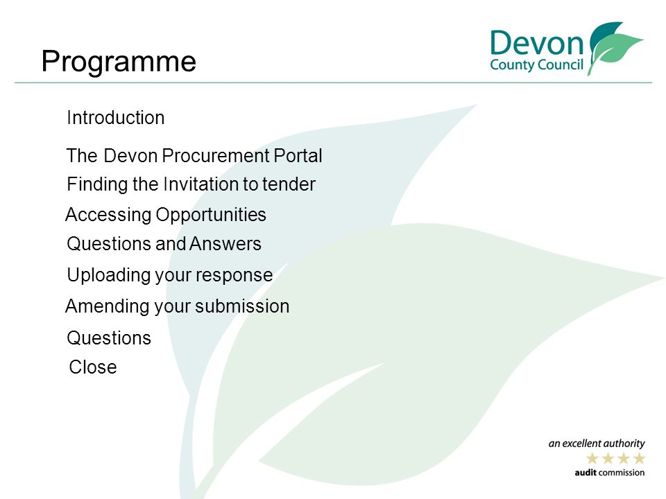 Programme Introduction The Devon Procurement Portal Finding the Invitation to tender Accessing Opportunities Questions and Answers Uploading your response Amending your submission Questions Close