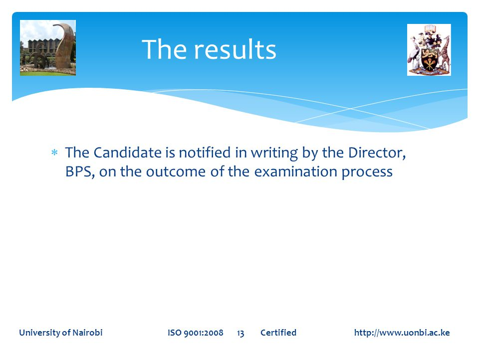  The Candidate is notified in writing by the Director, BPS, on the outcome of the examination process The results University of Nairobi ISO 9001:2008 13 Certified http://www.uonbi.ac.ke