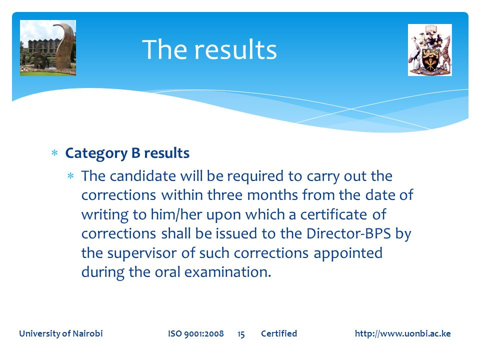  Category B results  The candidate will be required to carry out the corrections within three months from the date of writing to him/her upon which a certificate of corrections shall be issued to the Director-BPS by the supervisor of such corrections appointed during the oral examination.