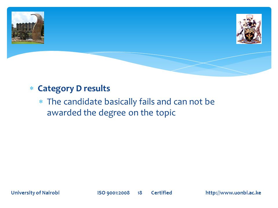  Category D results  The candidate basically fails and can not be awarded the degree on the topic University of Nairobi ISO 9001:2008 18 Certified http://www.uonbi.ac.ke