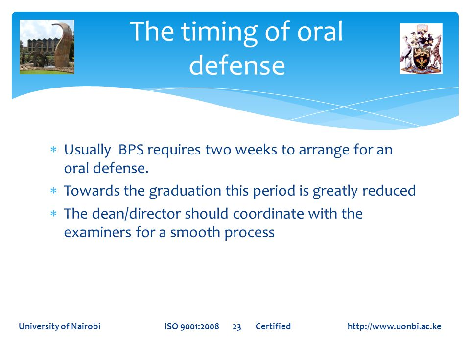  Usually BPS requires two weeks to arrange for an oral defense.  Towards the graduation this period is greatly reduced  The dean/director should co