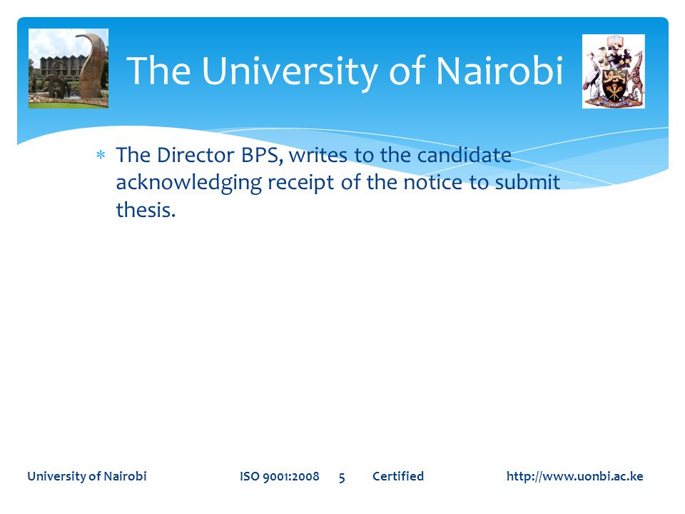  The Director BPS, writes to the candidate acknowledging receipt of the notice to submit thesis. The University of Nairobi University of Nairobi ISO