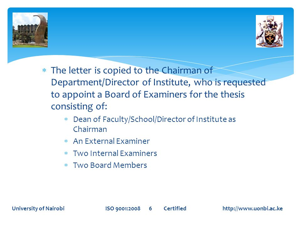  The letter is copied to the Chairman of Department/Director of Institute, who is requested to appoint a Board of Examiners for the thesis consisting of:  Dean of Faculty/School/Director of Institute as Chairman  An External Examiner  Two Internal Examiners  Two Board Members University of Nairobi ISO 9001:2008 6 Certified http://www.uonbi.ac.ke