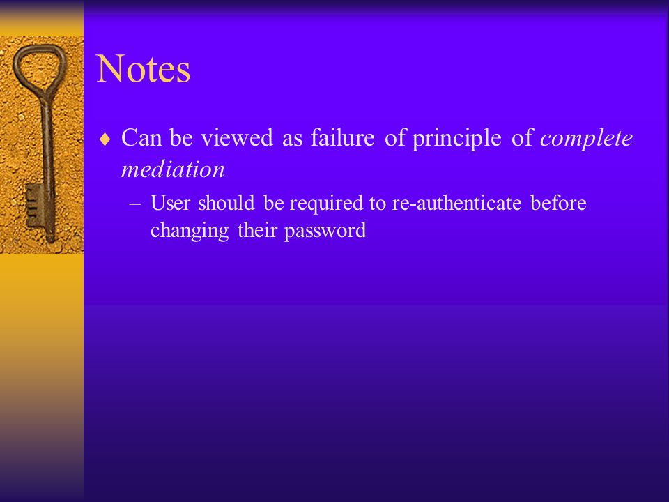 Notes  Can be viewed as failure of principle of complete mediation –User should be required to re-authenticate before changing their password