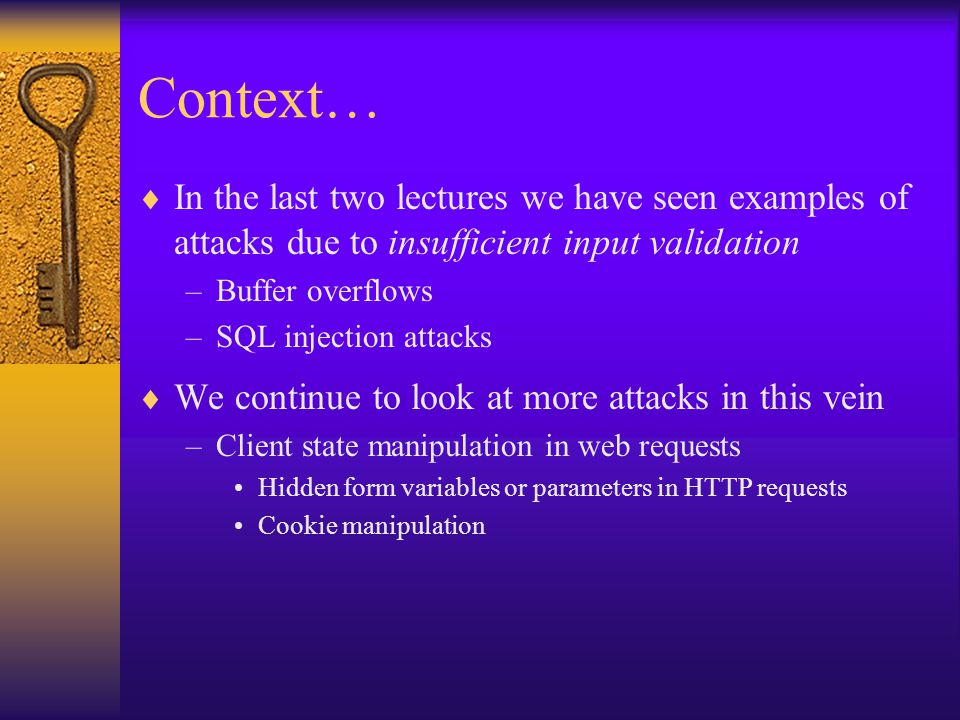 Context…  In the last two lectures we have seen examples of attacks due to insufficient input validation –Buffer overflows –SQL injection attacks  We continue to look at more attacks in this vein –Client state manipulation in web requests Hidden form variables or parameters in HTTP requests Cookie manipulation