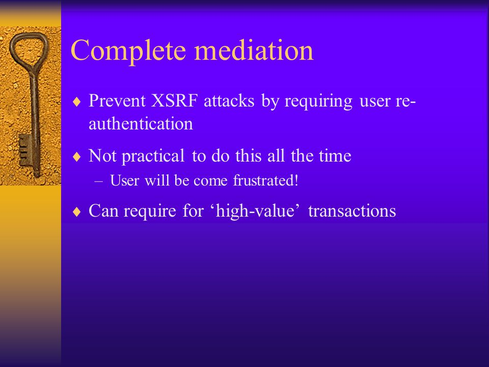Complete mediation  Prevent XSRF attacks by requiring user re- authentication  Not practical to do this all the time –User will be come frustrated.