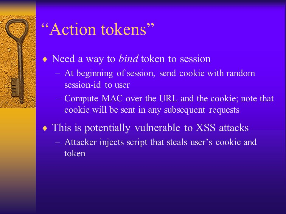 Action tokens  Need a way to bind token to session –At beginning of session, send cookie with random session-id to user –Compute MAC over the URL and the cookie; note that cookie will be sent in any subsequent requests  This is potentially vulnerable to XSS attacks –Attacker injects script that steals user's cookie and token