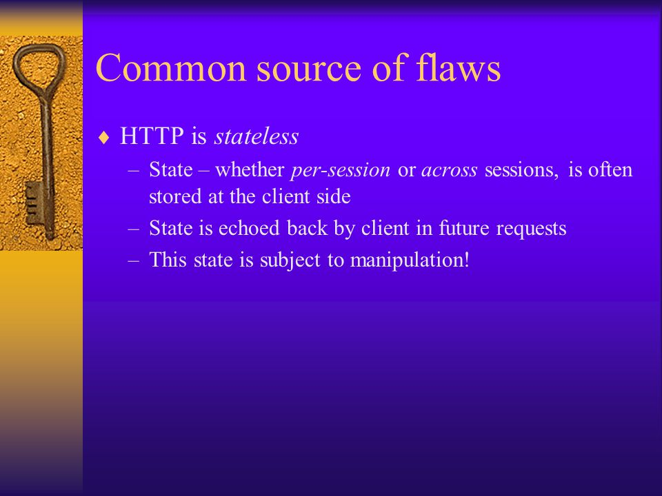 Common source of flaws  HTTP is stateless –State – whether per-session or across sessions, is often stored at the client side –State is echoed back by client in future requests –This state is subject to manipulation!
