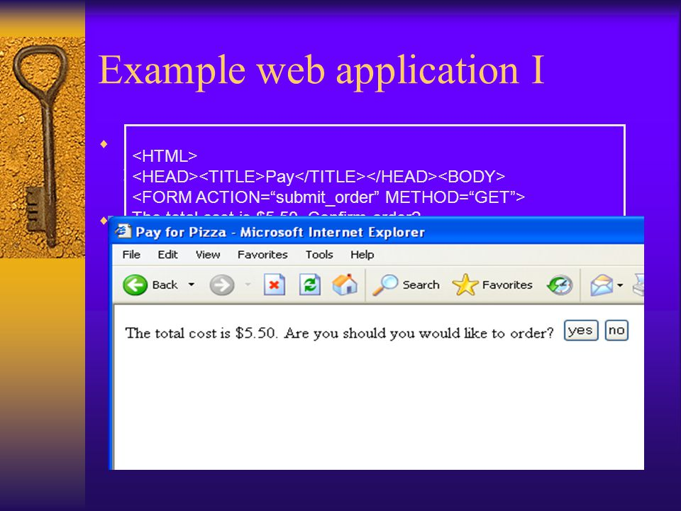 Example web application I  order.html – order form allowing user to select number of pizzas and enter credit card info  confirm_order – script that processes the user's order, and generates an HTML form to be sent back to the client for verification –Price encoded as hidden form field Pay The total cost is $5.50.