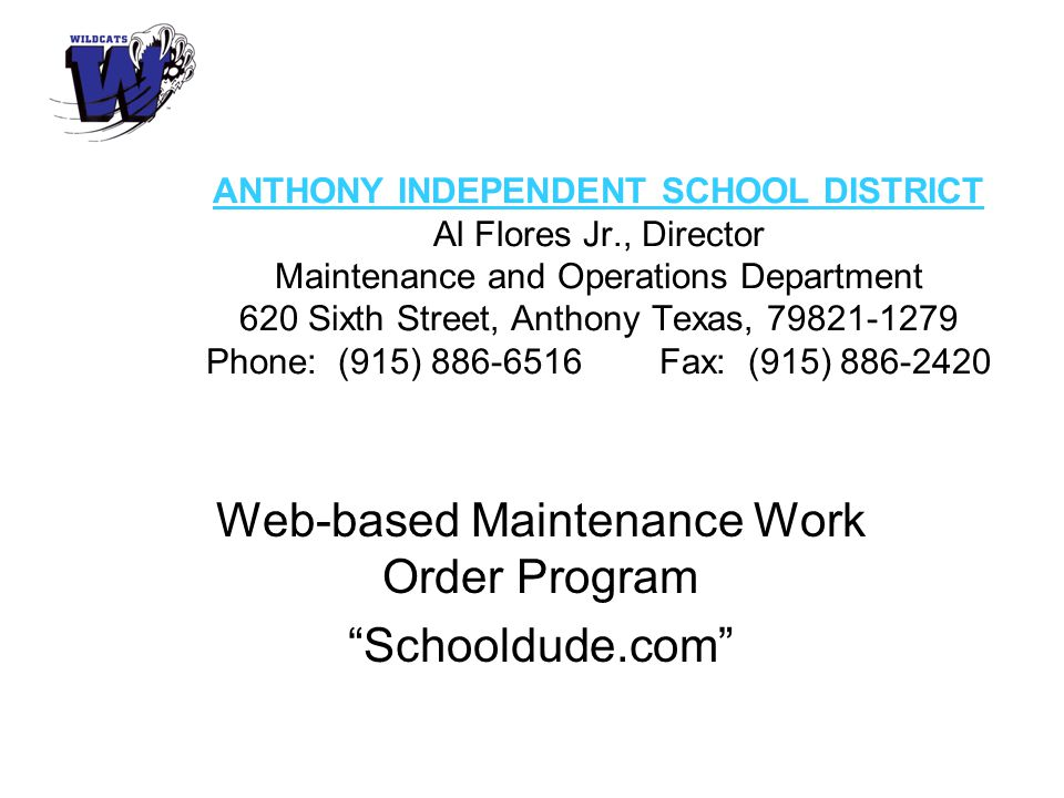ANTHONY INDEPENDENT SCHOOL DISTRICT Al Flores Jr., Director Maintenance and Operations Department 620 Sixth Street, Anthony Texas, 79821-1279 Phone: (915) 886-6516 Fax: (915) 886-2420 Web-based Maintenance Work Order Program Schooldude.com