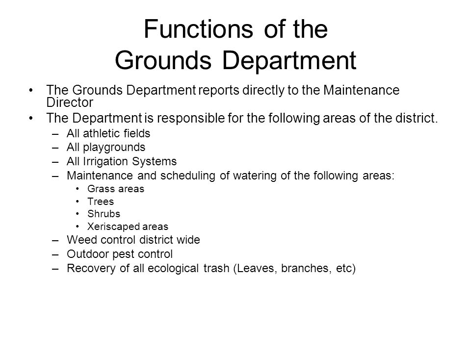 Functions of the Grounds Department The Grounds Department reports directly to the Maintenance Director The Department is responsible for the followin