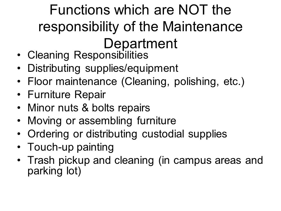 Functions which are NOT the responsibility of the Maintenance Department Cleaning Responsibilities Distributing supplies/equipment Floor maintenance (Cleaning, polishing, etc.) Furniture Repair Minor nuts & bolts repairs Moving or assembling furniture Ordering or distributing custodial supplies Touch-up painting Trash pickup and cleaning (in campus areas and parking lot)