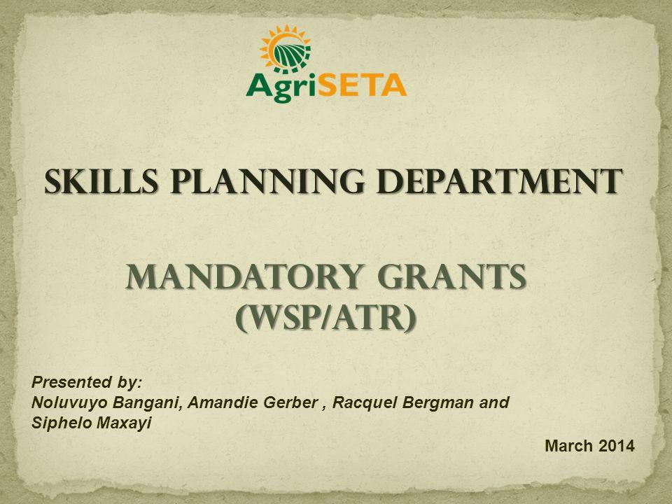 Mandatory Grants (WSP/ATR) Presented by: Noluvuyo Bangani, Amandie Gerber, Racquel Bergman and Siphelo Maxayi March 2014 Skills Planning Department
