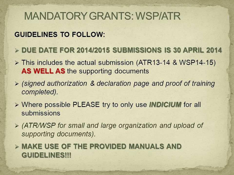 GUIDELINES TO FOLLOW:  DUE DATE FOR 2014/2015 SUBMISSIONS IS 30 APRIL 2014 AS WELL AS  This includes the actual submission (ATR13-14 & WSP14-15) AS WELL AS the supporting documents  (signed authorization & declaration page and proof of training completed).