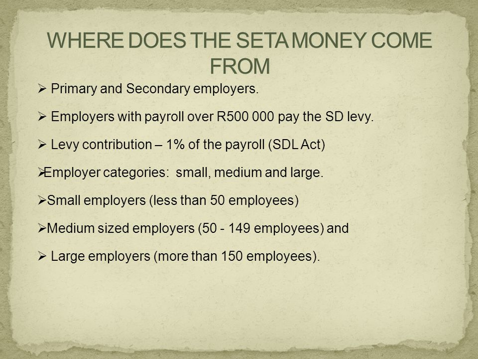  Primary and Secondary employers.  Employers with payroll over R500 000 pay the SD levy.  Levy contribution – 1% of the payroll (SDL Act)  Employe