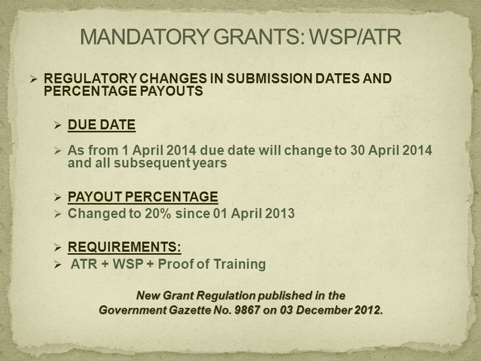  REGULATORY CHANGES IN SUBMISSION DATES AND PERCENTAGE PAYOUTS  DUE DATE  As from 1 April 2014 due date will change to 30 April 2014 and all subsequent years  PAYOUT PERCENTAGE  Changed to 20% since 01 April 2013  REQUIREMENTS:  ATR + WSP + Proof of Training New Grant Regulation published in the Government Gazette No.