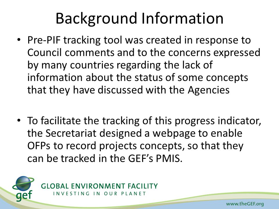 Background Information Pre-PIF tracking tool was created in response to Council comments and to the concerns expressed by many countries regarding the lack of information about the status of some concepts that they have discussed with the Agencies To facilitate the tracking of this progress indicator, the Secretariat designed a webpage to enable OFPs to record projects concepts, so that they can be tracked in the GEF's PMIS.