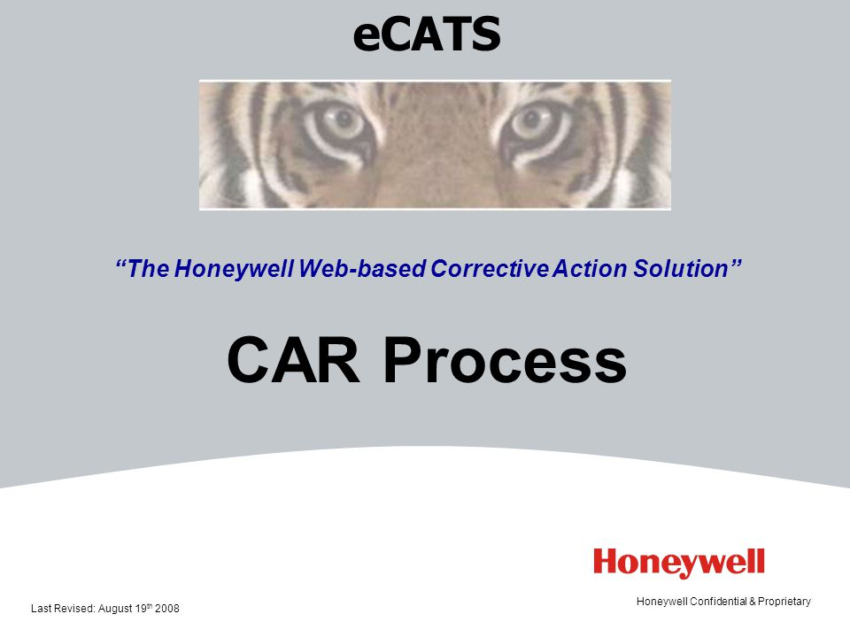 eCATS The Honeywell Web-based Corrective Action Solution CAR Process Last Revised: August 19 th 2008 Honeywell Confidential & Proprietary