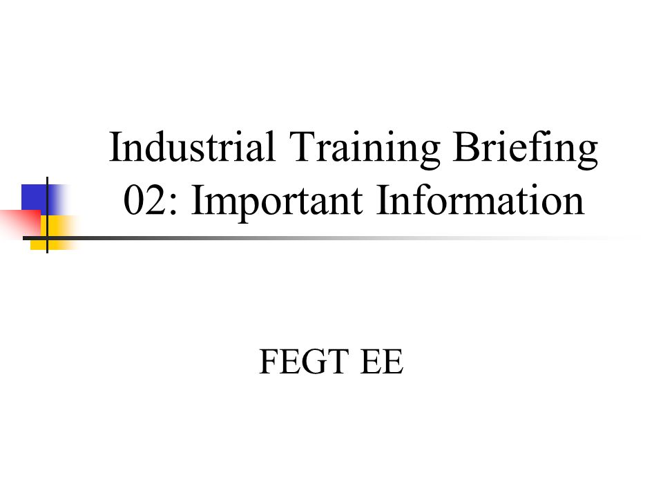 Industrial Training Briefing 02: Important Information FEGT EE