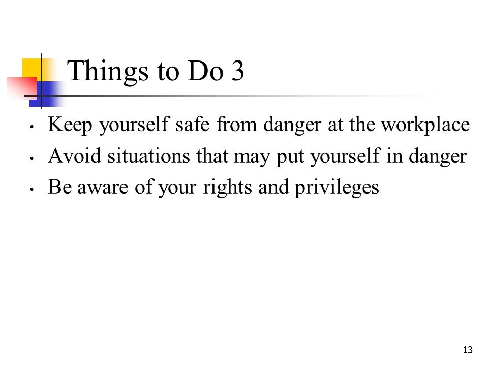 13 Things to Do 3 Keep yourself safe from danger at the workplace Avoid situations that may put yourself in danger Be aware of your rights and privile