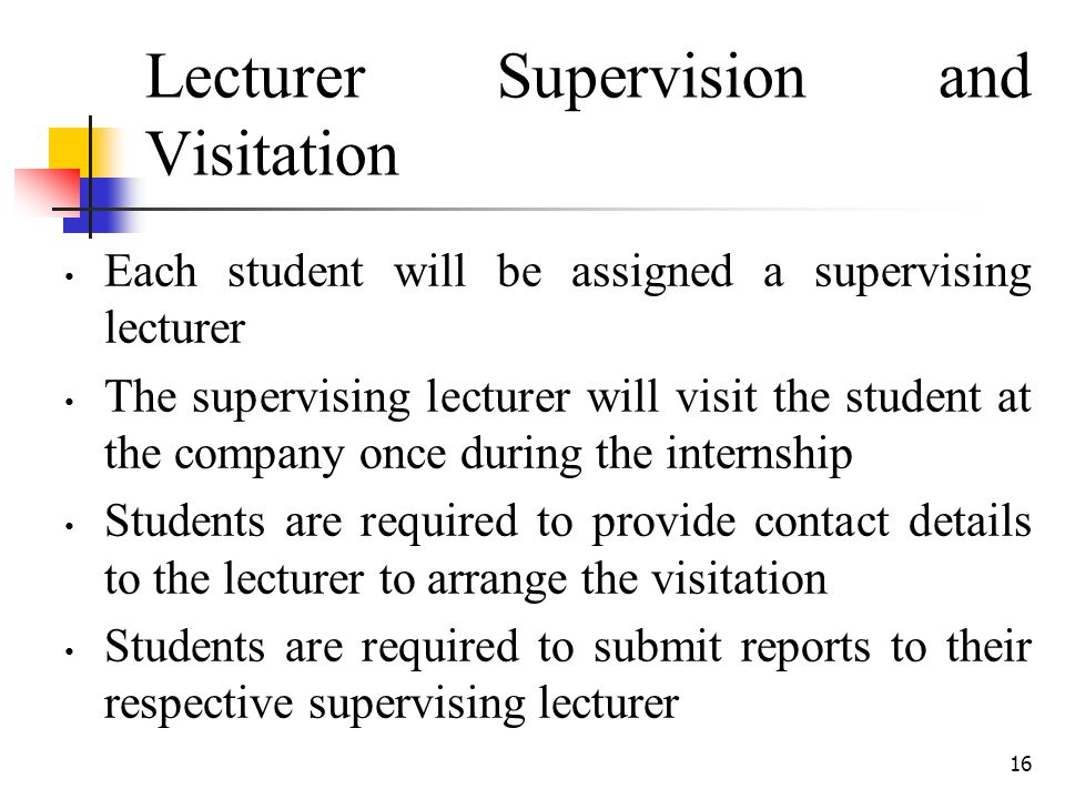 16 Lecturer Supervision and Visitation Each student will be assigned a supervising lecturer The supervising lecturer will visit the student at the com