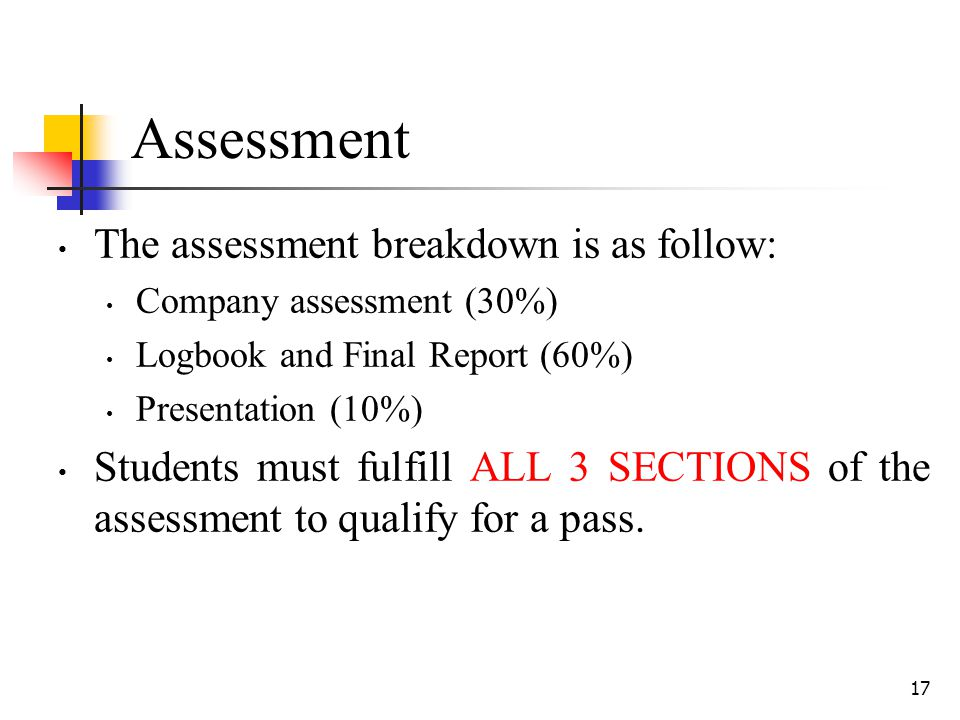 17 Assessment The assessment breakdown is as follow: Company assessment (30%) Logbook and Final Report (60%) Presentation (10%) Students must fulfill