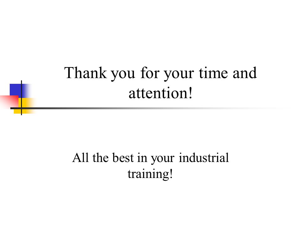 Thank you for your time and attention! All the best in your industrial training!