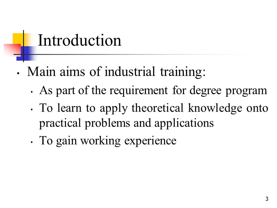 3 Introduction Main aims of industrial training: As part of the requirement for degree program To learn to apply theoretical knowledge onto practical