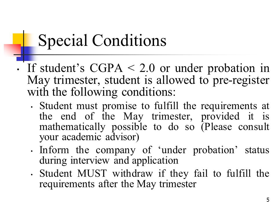 5 Special Conditions If student's CGPA < 2.0 or under probation in May trimester, student is allowed to pre-register with the following conditions: St