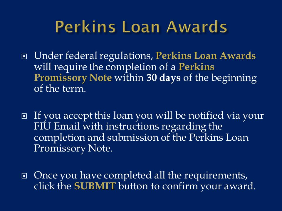 Perkins Loan Awards Perkins Promissory Note  Under federal regulations, Perkins Loan Awards will require the completion of a Perkins Promissory Note within 30 days of the beginning of the term.