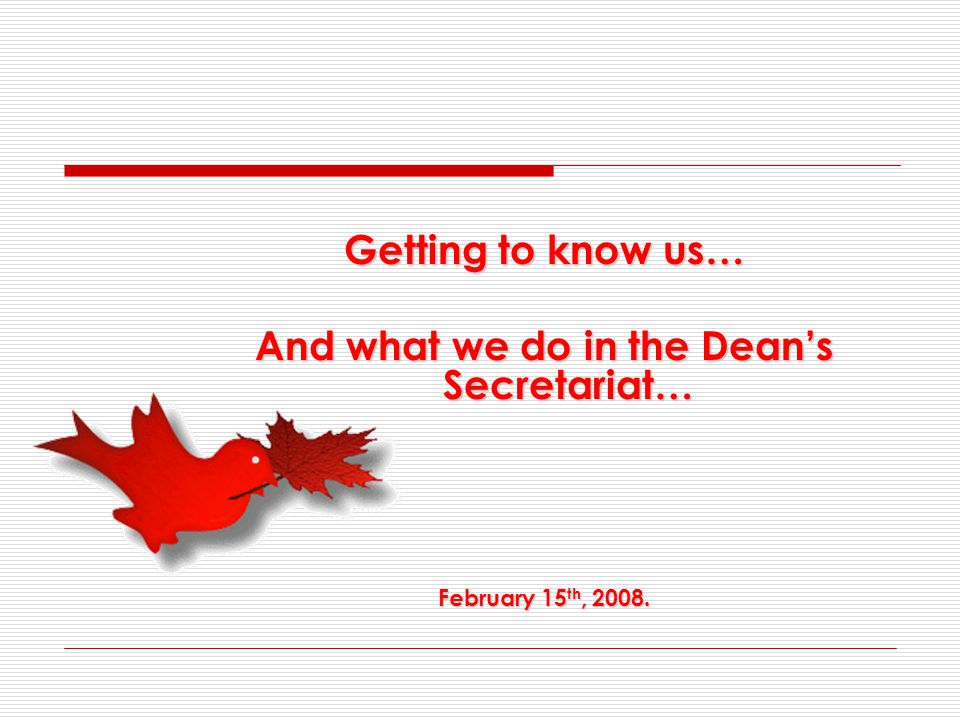 Getting to know us… And what we do in the Dean's Secretariat… February 15 th, 2008.