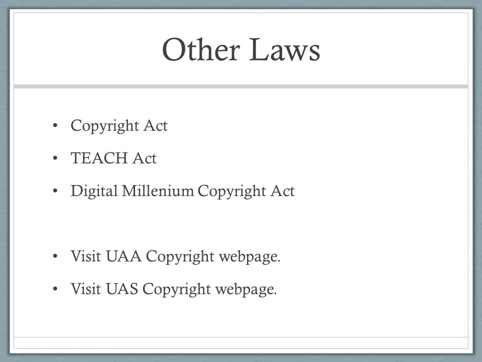 Other Laws Copyright Act TEACH Act Digital Millenium Copyright Act Visit UAA Copyright webpage.