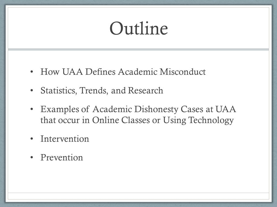 Outline How UAA Defines Academic Misconduct Statistics, Trends, and Research Examples of Academic Dishonesty Cases at UAA that occur in Online Classes or Using Technology Intervention Prevention