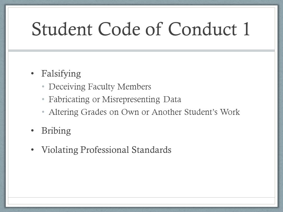 Student Code of Conduct 1 Falsifying Deceiving Faculty Members Fabricating or Misrepresenting Data Altering Grades on Own or Another Student's Work Bribing Violating Professional Standards