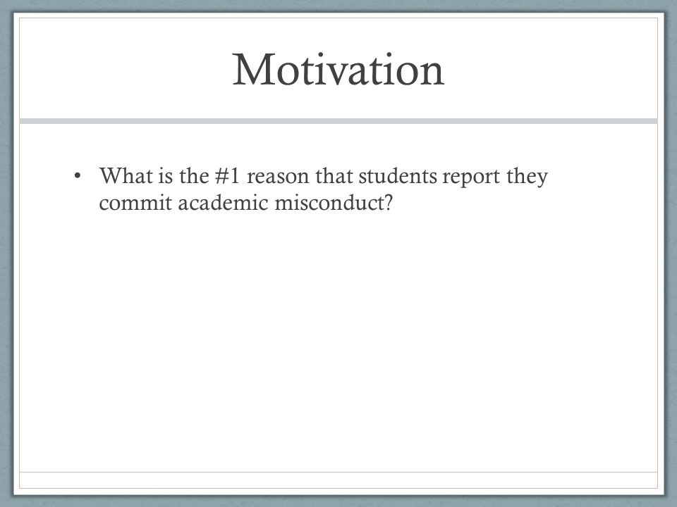 Motivation What is the #1 reason that students report they commit academic misconduct?
