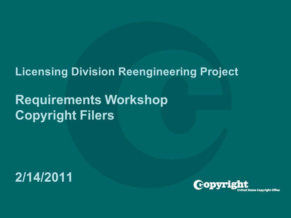 Licensing Division Reengineering Project Requirements Workshop Copyright Filers 2/14/2011