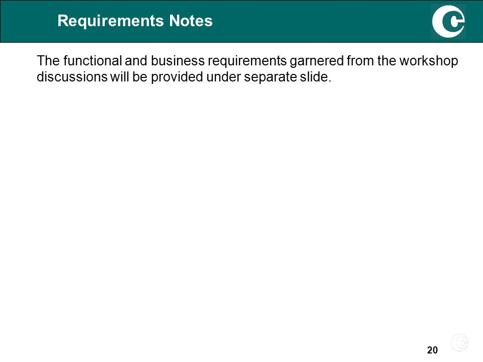 20 Requirements Notes The functional and business requirements garnered from the workshop discussions will be provided under separate slide.