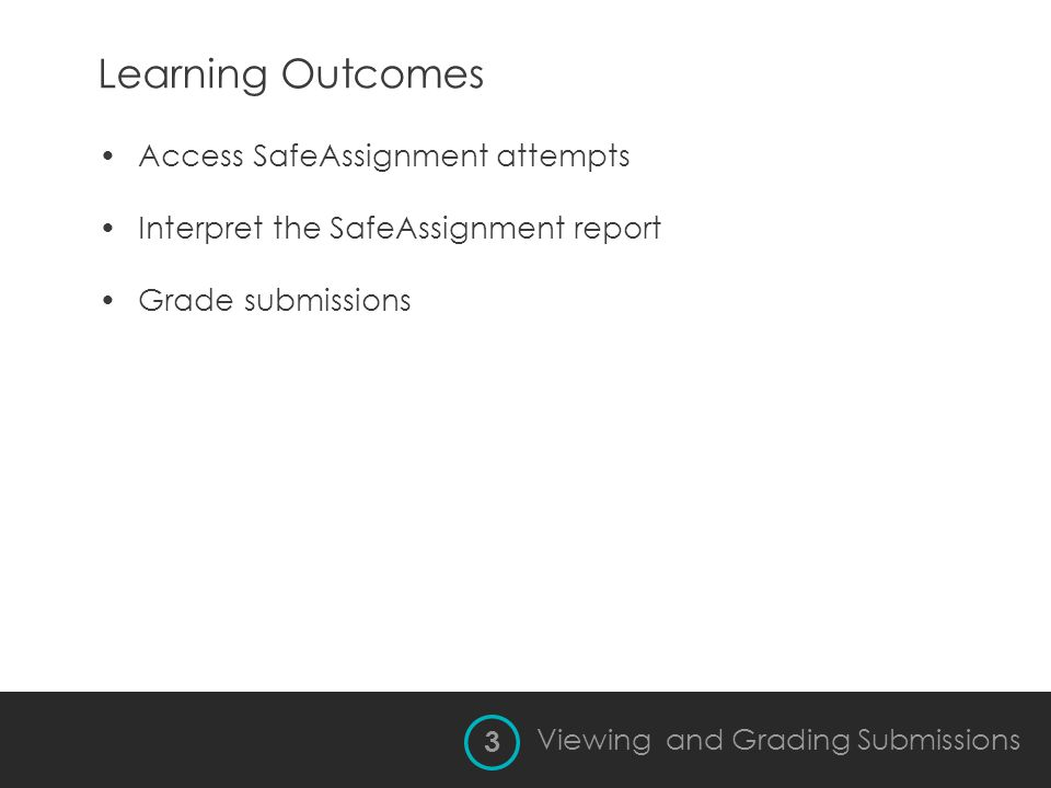 Learning Outcomes 3 Viewing and Grading Submissions Access SafeAssignment attempts Interpret the SafeAssignment report Grade submissions