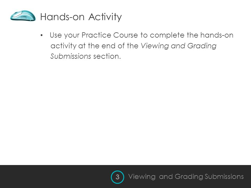 Hands-on Activity Viewing and Grading Submissions Use your Practice Course to complete the hands-on activity at the end of the Viewing and Grading Sub