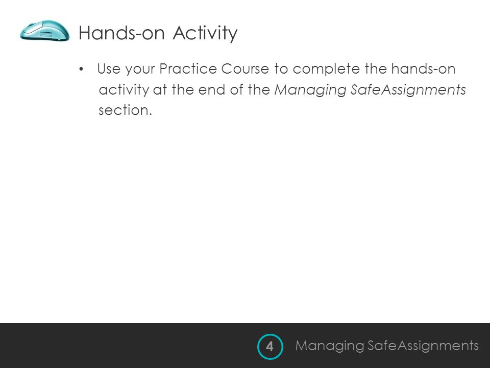 Hands-on Activity Use your Practice Course to complete the hands-on activity at the end of the Managing SafeAssignments section. 4 Managing SafeAssign