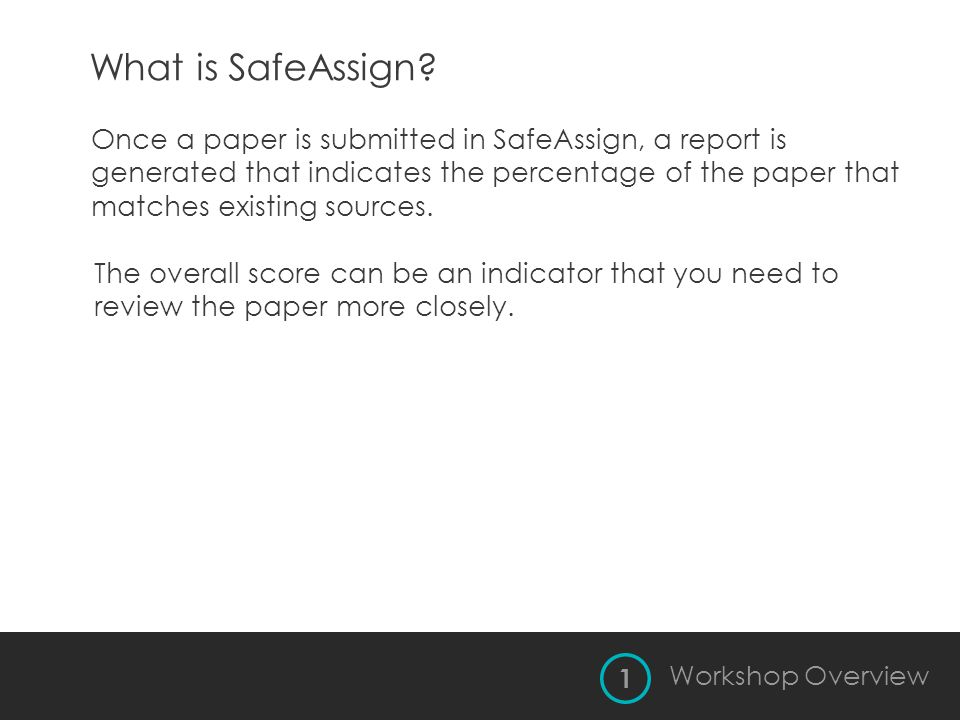 What is SafeAssign? 1 Workshop Overview Once a paper is submitted in SafeAssign, a report is generated that indicates the percentage of the paper that