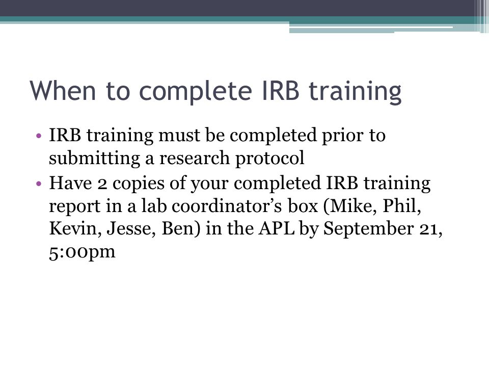 When to complete IRB training IRB training must be completed prior to submitting a research protocol Have 2 copies of your completed IRB training report in a lab coordinator's box (Mike, Phil, Kevin, Jesse, Ben) in the APL by September 21, 5:00pm